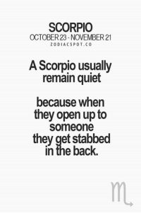 Quiet, Scorpio, and Back: SCORPIO  OCTOBER23-NOVEMBER 21  ZODIACS POT. CO  A Scorpio usually  remain quiet  because when  they open up to  Someone  they get stabbed  In the back.