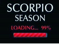 SCORPIO  SEASON  LOADING... 99% Scorpio season is upon us!!
