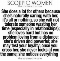 That's Me Scorpio ♏️💪🏾💪🏾💪🏾😏: SCORPIO WOMEN  the zodiac city.com  She does a lot for others because  she's naturally caring: with her  it's all or nothing, so she will not  tolerate someone wasting her  time (especially in relationships);  she loves hard but has no  problem loving from a distance:  she's driven and powerful she  may test your loyalty, once you  CroSS her, she never looks at you  the same, she notices everything  the zodiac citv co m That's Me Scorpio ♏️💪🏾💪🏾💪🏾😏