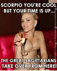Cool, Sagittarius, and Scorpio: SCORPIO YOU'RE COOL  BUT YOUR-TIME IS UP  THE GREAT SAGITTARIANS  TAKE OVER FROM HERE! Sagittarius time has come!!!