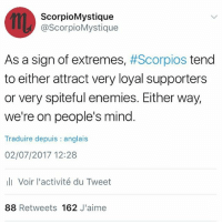 Life, Love, and Memes: ScorpioMystique  @ScorpioMystique  As a sign of extremes, #Scorpios tend  to either attract very loyal supporters  or very spiteful enemies. Either way,  we're on people's mind  Traduire depuis : anglais  02/07/2017 12:28  lVoir l'activité du Tweet  88 Retweets 162 J'aime the more successful I become, the more I intuitively know who my true supporters are. They say it's lonely at the top, but it doesn't have to be. By choosing to focus our energies on those who give us life & fan our flames, rather than those who attempt to dim our light or send negative vibes our way, we will always win abundantly, and we'll attract more genuinely loving people in our lives. *Life hack: you also have to direct that radiant light to others in order to keep attracting loving, loyal people. The Universe responds to the vibes you emit ⭐️ So focus on the love, Scorpio. Be the love! ♏️❤️✨ TeamScorpio SpreadTheLove ScorpiosBeLike ScorpioPower ScorpioMystique 🦂