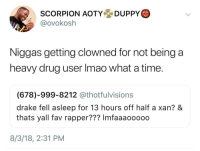 Blackpeopletwitter, Drake, and Scorpion: SCORPION AOTYDUPPY  @ovokosh  Niggas getting clowned for not being a  heavy drug user Imao what a time.  (678)-999-8212 @thotfulvisions  drake fell asleep for 13 hours off half a xan? &  thats yall fav rapper??? Imfaaaooooo  8/3/18, 2:31 PM <p>Y'all tripping (via /r/BlackPeopleTwitter)</p>