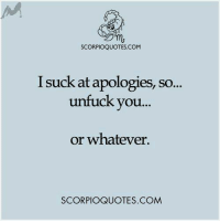 *Love*: SCORPIOQUOTES.COM  I suck at apologies, so...  unfuck you...  or whatever.  SCORPIOQUOTES.COM *Love*