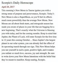 Fresh, Life, and Love: Scorpio's Daily Horoscope  April 26, 2017  This morning's New Moon in Taurus ignites you with a  strong sense of purpose and perseverance, Scorpio. Today's  New Moon is also a SuperMoon, so you'll feel its effects  much more powerfully than the average New Moon. New  Moons are all about fresh starts, and retrograde season has  made you aware of places in your life that are begging for a  new beginning. That's exactly what the Universe is blessing  you with today, and for the coming months. Keep in mind that  Jupiter, the Planet of Luck, will enter Scorpio for the first time  in 12 years this coming October... Since Jupiter's the largest  planet in our solar system, you can already feel the effect of  its upcoming transit through our sign. This New Moon helps  you see yourself in such a pure, positive light, and it makes  you radiate so much love, success, joy and strength. Be sure  to write down your New Moon Intentions with the belief that  they're meant to manifest. Keep soaring, Scorpio. SMscope 4.26.17 ♏️❤️✨ Scorpio Horoscope Astrology 🦂 NewMoon NewMoonMagic Vibes