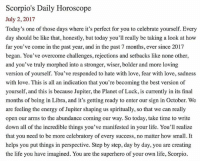 Be Like, Energy, and Life: Scorpio's Daily Horoscope  July 2, 2017  Today's one of those days where it's perfect for you to celebrate yourself. Every  day should be like that, honestly, but today you'l really be taking a look at how  far you've come in the past year, and in the past 7 months, ever since 201:7  began. You've overcome challenges, rejections and setbacks like none other,  and you've truly morphed into a stronger, wiser, bolder and more loving  version of yourself. You've responded to hate with love, fear with love, sadness  with love. This is all an indication that you're becoming the best version of  yourself, and this is because Jupiter, the Planet of Luck, is currently in its final  months of being in Libra, and it's getting ready to enter our sign in October. We  are feeling the energy of Jupiter shaping us spiritually, so that we can really  open our arms to the abundance coming our way. So today, take time to write  down all of the incredible things you've manifested in your life. You'll realize  that you need to be more celebratory of every success, no matter how small. It  helps you put things in perspective. Step by step, day by day, you are creating  the life you have imagined. You are the superhero of your own life, Scorpio. SMscope 7.2.17 ♏️❤️✨ Scorpio Horoscope Astrology 🦂 TeamScorpio