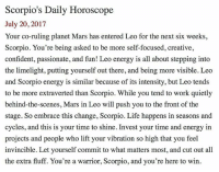 SMscope 7.20.17 ♏️❤️✨ Scorpio Horoscope Astrology 🦂 TeamScorpio: Scorpio's Daily Horoscope  July 20,2017  Your co-ruling planet Mars has entered Leo for the next six weeks  Scorpio. You're being asked to be more self-focused, creative,  confident, passionate, and fun! Leo energy is all about stepping into  the limelight, putting yourself out there, and being more visible. Leo  and Scorpio energy is similar because of its intensity, but Leo tends  to be more extraverted than Scorpio. While you tend to work quietly  behind-the-scenes, Mars in Leo will push you to the front of the  stage. So embrace this change, Scorpio. Life happens in seasons and  cycles, and this is your time to shine. Invest your time and energy in  projects and people who lift your vibration so high that you feel  invincible. Let yourself commit to what matters most, and cut out all  the extra fluff. You're a warrior, Scorpio, and you're here to win. SMscope 7.20.17 ♏️❤️✨ Scorpio Horoscope Astrology 🦂 TeamScorpio