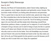 SMscope 6.22.17 ♏️❤️✨ Scorpio Horoscope Astrology 🦂 TeamScorpio: Scorpio's Daily Horoscope  June 22, 2017  Mercury, the Planet of Communication, enters Cancer today, lighting up  your expansion, travel, higher education and spirituality sector, Scorpio. The  next three weeks will have you feeling ultra adventurous and passionate.  This is a great time to step out of your comfort zone, spread your wings, and  fly. This is doubled due to the fact that the Sun's in Cancer for the next four  weeks, also lighting up that zone of your life. You'll be feeling an internal  urge to be your best self, and that means truly distancing yourself from  distractions, pettiness, drama, or people you've outgrown. It can be hard for  a Scorpio to let go, because you're used to being so loyal, but this is a period  where you'll attract new friends who have your level of consciousness and  who also want to evolve for the better. Your old friendships may be tested,  and you'll know who your true friends are based on the way they make you  feel. All in all, you'll feel grateful for this period in your life because you'll  clearly see who's in and who's out. Enjoy the expansion! SMscope 6.22.17 ♏️❤️✨ Scorpio Horoscope Astrology 🦂 TeamScorpio