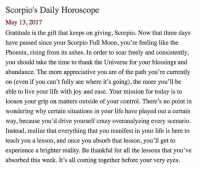 Crazy, Life, and Memes: Scorpio's Daily Horoscope  May 13, 2017  Gratitude is the gift that keeps on giving, Scorpio. Now that three days  have passed since your Scorpio Full Moon, you're feeling like the  Phoenix, rising from its ashes. In order to soar freely and consistently,  you should take the time to thank the Universe for your blessings and  abundance. The more appreciative you are of the path you're currently  on (even if you can't fully see where it's going), the more you'll be  able to live your life with joy and ease. Your mission for today is to  loosen your grip on matters outside of your control. There's no point in  wondering why certain situations in your life have played out a certain  way, because you'd drive yourself crazy overanalyzing every scenario  Instead, realize that everything that you manifest in your life is here to  teach you a lesson, and once you absorb that lesson, you'll get to  experience a brighter reality. Be thankful for all the lessons that you've  absorbed this week. It's all coming together before your very eyes. SMscope 5.13.17 ♏️❤️✨ Scorpio Horoscope Astrology 🦂 TeamScorpio