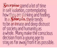 Time, Humanity, and How: Scorpios spend alot of time  in self isolation, contemplating  how they are thinking and feeling  In a Seorpio, there tends  to be an innate and deep distrust  of society and humanity as  a whole. Many make the conscious  decision from a young age to  stay as far away from it as possible.