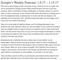 """loved writing this week's forecast! 🔮 get ready for Thursday's FullMoon 🌕 Read the full report at scorpiomystique.com ♏️ Link in bio 🦂 TeamScorpio ScorpiosBeLike ScorpioGang ScorpioNation ScorpioPower ScorpioLife Horoscope Astrology Spirituality TheUniverse: Scorpio's Weekly Forecast: 1.9.17 1.15.17  This week is about feeling at home everywhere you go, wherever you are, no matter who  you're surrounded by. Feeling at home within yourself because your soul is your own  sanctuary. There's a Full Moon in Cancer taking place on Thursday, January 12, and it'll  make you feel so much more at ease with the world within and around you. Perhaps you've  felt a bit metaphysical lately, wondering why we're here and what our purpose is. By  exploring your own personal """"why"""", and discovering what makes you most happy, you'll  create your own version of the answer.  Since we're in the midst of Capricorn Season, you'll be feeling determined to stay  productive this week. Mercury's direct now, and your ability to focus on the most essential  tasks are multiplied. Still, as a sign of extremes, be careful to not let a """"short social media  break"""" turn into an hour long scroll. It's up to you to exert enough self-discipline to commit  to your long-term endeavors and visions. Once you dedicate time to doing what you love  each day, it becomes your priority  Romantically, this is definitely the time to dream, date, be more mellow in your  relationships. Capricorn Season can amp up Scorpio's desire to control everything and  everybody, but you'll find that it often backfires when you hold too tight a grip. Loosen the  reins, Scorpio. Better yet, let go of them all together. You'll find they were too heavy a  weight to carry anyways. You are here to soar, Scorpio, and that means not carrying too  many burdens or expectations on your shoulders, in your heart, or in your mind  Venus and Mars' presence in Pisces in your domestic and romantic sectors make life feel  ethereal, like a fairytale """