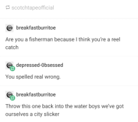 "Memes, Water, and City Slickers: scotchtapeofficial  breakfastburritoe  Are you a fisherman because I think you're a reel  catch  depressed-Obsessed  You spelled real wrong.  breakfastburritoe  Throw this one back into the water boys we've got  ourselves a city slicker <p>City slickers don&rsquo;t interact via /r/memes <a href=""https://ift.tt/2IPiguC"">https://ift.tt/2IPiguC</a></p>"