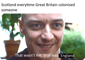 England, History, and Scotland: Scotland everytime Great Britain colonised  someone  That wasn't me, that was  England We're all in this together