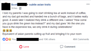 "Asian, Dad, and Drinking: Scotsubtle asian traits  18 hrs  I told my parents I was going to start drinking tea at work instead of coffee,  and my dad got excited and handed me a bunch of bags, and it tastes really  good. A week later realized they drink a different one. I asked ""How come  you guys drink the green tea instead?"" and my dad goes ""Ah the one you  have is the expensive tea, we only drink it during celebrations""  Equivalent of asian parents cutting up fruit and bringing it to your room  You,  and 10K others  464 Comments  Love  Comment Parents really are something else"