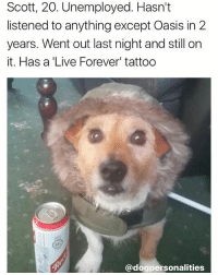 Dogs, Instagram, and Memes: Scott, 20. Unemployed. Hasn't  listened to anything except Oasis in 2  years. Went out last night and still on  it. Has a 'Live Forever' tattoo  ec  @dogpersonalities @dogpersonalities makes up stories for dogs and it's the best page on Instagram 😂😂😂