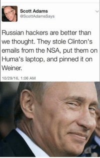 Memes, Email, and Laptop: Scott Adams  @ScottAdams Says  Russian hackers are better than  we thought. They stole Clinton's  emails from the NSA, put them on  Huma's laptop, and pinned it on  Weiner.  10/29/16, 1:06 AM