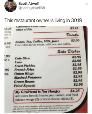 Gg, Hungry, and Juice: Scott Atwell  @scott_atwell88  This restaurant owner is living in 3019  Chocolate Lava CaNG  $3.95  3.25  Slice of Pie  oning.  and a  Drinks  Ice.  $2.00  Sodas, Tea, Coffee, Milk, Juice  Free refills for all sodas, milk, tea, and coffee.  S.95  and  Side Dishes  95  $2.95  $2.95  $2.95  $2.95  $2.95  $2.95  $2.95  $2.95  Cole Slaw  r a  Corn  Fried Pickles  French Fries  95  Onion Rings  Mashed Potatoes  gg.  Green Beans  Fried Squash  $4.25  My Girlfriend is Not Hungry  Add extra french fries to your entrée, and fried  chicken wings (2) or fried cheese sticks (3).  There may be a risk associated with consuming raw shellfish as is the case  with other raw profein products If you suffer from chronic illness of the  lver siomach or blood or have other immune disorders, you shold