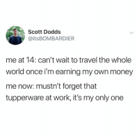 Funny, Money, and Work: Scott Dodds  @itsBOMBARDIER  me at 14: can't wait to travel the whole  world once i'm earning my own money  me now: mustn't forget that  tupperware at work, it's my only one So much same @_theblessedone 😣