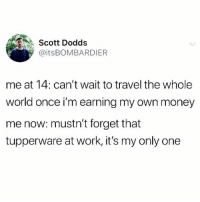 Money, Work, and Travel: Scott Dodds  @itsBOMBARDIER  me at 14: can't wait to travel the whole  world once i'm earning my own money  me now: mustn't forget that  tupperware at work, it's my only one I an CRINE. More like tupperWHERE am I right