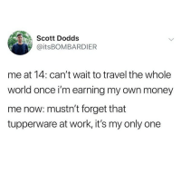 Memes, Money, and Shit: Scott Dodds  @itsBOMBARDIER  me at 14: can't wait to travel the whole  world once i'm earning my own money  me now: mustn't forget that  tupperware at work, it's my only one Well, shit!😩 @vodkalana another masterpiece from @vodkalana @vodkalana
