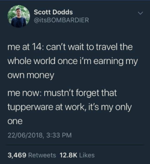God, Money, and Work: Scott Dodds  @itsBOMBARDIER  me at 14: can't wait to travel the  whole world once i'm earning my  own money  me now: mustn't forget that  tupperware at work, it's my only  one  22/06/2018, 3:33 PM  3,469 Retweets 12.8K Likes God help the co-worker who takes my fork