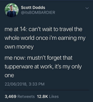 Money, Work, and Travel: Scott Dodds  @ITSBOMBARDIER  me at 14: can't wait to travel the  whole world once i'm earning my  Own money  me now: mustn't forget that  tupperware at work, it's my only  one  22/06/2018, 3:33 PM  3,469 Retweets 12.8K Likes