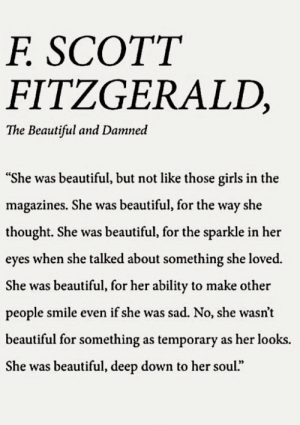 "damned: SCOTT  F.  FITZGERALD,  The Beautiful and Damned  ""She was beautiful, but not like those girls in the  magazines. She was beautiful, for the way she  thought. She was beautiful, for the sparkle in her  eyes when she talked about something she loved.  She was beautiful, for her ability to make other  people smile even if she was sad. No, she wasn't  beautiful for something as temporary as her looks.  She was beautiful, deep down to her soul."""