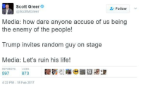 Remember when they did this to Ken Bone as well, and he wasn't even explicitly pro-Trump or Hillary?: Scott Greer  Follow  @ScottMGreer  Media: how dare anyone accuse of us being  the enemy of the people!  Trump invites random guy on stage  Media: Let's ruin his life!  RETWEETS LIKES  597  873  4:22 PM 18 Feb 2017 Remember when they did this to Ken Bone as well, and he wasn't even explicitly pro-Trump or Hillary?