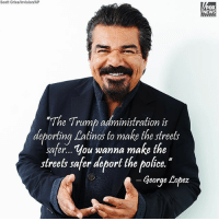 "George Lopez, Latinos, and Memes: Scott Gries/Invision/AP  FOX  NEWS  ""Th  e Trump administration is  deporting Latinos to make the streets  deporting Lalinos to make the sfrees  safer... You wanna make the  streets safer deport the police.  George Lopez GeorgeLopez is calling on DonaldTrump to ""deport the police."""