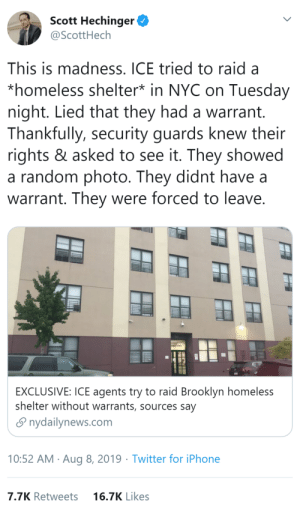 "Homeless, Iphone, and Tumblr: Scott Hechinger  @ScottHech  This is madness. ICE tried to raid a  *homeless shelter* in NYC on Tuesday  night. Lied that they had a warrant.  Thankfully, security guards knew their  rights & asked to see it. They showed  a random photo. They didnt have  warrant. They were forced to leave.  EXCLUSIVE: ICE agents try to raid Brooklyn homeless  shelter without warrants, sources say  nydailynews.com  10:52 AM Aug 8, 2019 Twitter for iPhone  7.7K Retweets  16.7K Likes littlegoddesshestia: thatpettyblackgirl:  At this point ICE is a domestic terrorist organization.    KEEP SPREADING STORIES ABOUT PEOPLE STANDING UP FOR EACH OTHER. IT ISN'T JUST A ""IF YOU'RE A REALLY GOOD PERSON YOU WOULD RISK THIS"" IT'S SOMETHING THAT SHOULD BE NORMAL. YOU SHOULD ALWAYS STAND UP FOR YOUR FELLOW HUMANS"