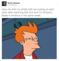 America, Blackpeopletwitter, and Juice: Scott Johnson  @_scottjohnson  How me and my (white) wife are looking at each  other after watching Get Out and OJ Simpson  Made in America in the same week: <p>*Stirs orange-juice filled cup of tea* (via /r/BlackPeopleTwitter)</p>
