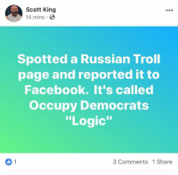 """Facebook, Logic, and Memes: Scott King  14 mins.O  Spotted a Russian Troll  page and reported it to  Facebook. It's called  Occupy Democrats  """"Logic""""  3 Comments 1 Share (GC) hahahahahahahahaha!!!!!!"""