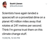 Al Gore, Stuff, and Change: Scott Linnen  @ScottLinnen  Scientists have again landeda  spacecraft on a proverbial dime on a  planet 40 million miles away that  rotates at 241 metres per second.  Think l'm gonna trust them on this  climate change stuff.  11/26/18, 12:43 PM Thanks Al Gore.
