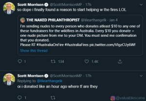About time dude: Scott Morrison  so dope i finally found a reason to start helping w the fires LOL  @ScottMorrisonMP - 17h  THE NAKED PHILANTHROPIST @lilearthangelk Jan 4  I'm sending nudes to every person who donates atleast $10 to any one of  these fundraisers for the wildfires in Australia. Every $10 you donate =  one nude picture from me to your DM. You must send me confirmation  that you donated.  Please RT #AustraliaOnFire #AustraliaFires pic.twitter.com/VlgzCUy6Wf  Show this thread  27 134  1.4K  Scott Morrison O @ScottMorrisonMP 17h  Replying to @lilearthangelk  oi i donated like an hour ago where tf are they  O@valuablescene About time dude