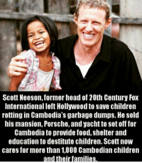 Memes, Porsche, and 🤖: Scott Neeson, former head of 20th Century Fox  International left Hollywood to save children  rottingin Cambodia's garbage dumps. He sold  his mansion, Porsche,andyacht to set off for  Cambodia to provide food, shelterand  education to destitute children. Scott now  cares for more than 1,000 Cambodian children  and their families. Real talk's