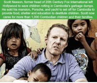 Children, Food, and Head: Scott Neeson, former head of 20th Century Fox International left  Hollywood to save children rotting in Cambodia's garbage dumps.  He sold his mansion, Porsche, and yacht to set off for Cambodia to  provide food, shelter and education to destitute children. Scott now  cares for more than 1,000 Combodian children and their families. https://t.co/9bSrZZZ4Kh