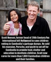 Children, Food, and Head: Scott Neeson, former head of 20th Century Fox  International left Hollywood to save children  rotting in Cambodia's garbage dumps. He sold  his mansion, Porsche, and yacht to set off for  Cambodia to provide food,shelter and  education to destitute children. Scott now  cares for more than 1,000 Cambodian children  and their families. http://t.co/90sZdDoCk9
