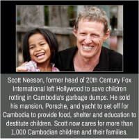Children, Family, and Food: Scott Neeson, former head of 20th Century Fox  International left Hollywood to save children  rotting in Cambodia's garbage dumps. He sold  his mansion, Porsche, and yacht to set off for  Cambodia to provide food, shelter and education to  destitute children. Scott now cares for more than  1,000 Cambodian children and their families.