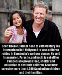 Memes, Porsche, and 🤖: Scott Neeson, former head of 20th Century Fox  Internationalleft Hollywoodto save children  rotting in Cambodia's garbage dumps. He sold  his mansion, Porsche, and yacht to set off for  Cambodiato provide food, shelter and  education to destitute children. Scott now  cares for more than 1,000 Cambodian children  and their families. How awesome is this guy😀👍🏼👏🏽
