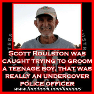 """Children, Crime, and Dick Pics: SCOTT ROULSTON WAS  CAUGHT TRYING TO GROOM  A TEENAGE BOY THAT WAS  REALLY AN UNDERCOVER  POLICE OFFICER  www.facebook.com/facaaus Scott Roulston was caught trying to groom a teenage boy that was really an undercover police officer.   He could be released as early as September this year.   A Bomaderry man who pleaded guilty to trying to arrange a sexual tryst with a teenage boy over the internet has been jailed for two-and-a-half years. Scott Edward Roulston, 50, believed he was speaking with a 14-year-old boy over Facebook Messenger between February 27 and March 15 last year, when he engaged in a number of """"highly sexualised"""" online  conversations.  What Roulston didn't know at the time was that the person behind the fictitious profile was an undercover police detective from the NSW Police child exploitation unit. Court papers said Roulston's internet activity had been referred to NSW Police via their Federal counterparts. In a recorded sting, detectives assumed the identity of a teenage boy and communicated with Roulston on a number of occasions.  Court documents said in one conversation when Roulston was asked what would happen if they met, he responded """"lots of things,"""" telling the boy it would """"help him to decide if u (sic) really like guys, and u wouldn't be a virgin by the end.""""  Asked if they would be meeting for sex Roulston responded """"Oh yes, of course, that's the only way to show u what it's like with a guy."""" He also told officers """"having sex with a guy, you can do the same things to each other - you can't do that with a girl.""""  """"Whatever I do to you, I want you to do to me.""""  He then went on to describe some of the acts he intended to commit like kissing, masturbation, oral sex, saying he """"would do it first to show you"""", police allege.  In a March 3 message, Roulston said he wanted to have sex with the boy, and sent a naked picture of an adult male's torso with the penis exposed, which he said was his own.  On March 13 he """