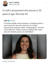 "Blackpeopletwitter, cnn.com, and School: SCOTT SMang  @BarkyBoogz  I'm still in amazement this woman is 25  years of age. She look 45  CNN @CNN  A Florida middle school teacher is resigning after it  was found she was also the host of a white  supremacist podcast called ""Unapologetic"" and the  voice behind a Twitter account riddled with racist  and anti-Semitic posts cnn.it/2H58zot  4/3/18, 6:39 AM <p>Being racist and hateful really takes a toll on you (via /r/BlackPeopleTwitter)</p>"