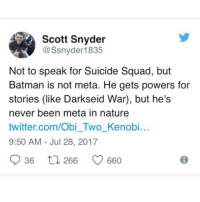 Batman, Memes, and Squad: Scott Snyder  @Ssnyder1835  Not to speak for Suicide Squad, but  Batman is not meta. He gets powers for  stories (like Darkseid War), but he's  never been meta in nature  twitter.com/Obi_Two_Kenobi...  9:50 AM - Jul 28, 2017  36  266 0660 Long time Batman writer confirms that the Batman isn't a metahuman. batman brucewayne darkknight thebatman dccomics dcrebirth suicidesquad scottsnyder justiceleague darkseidwar geoffjohns robin dickgrayson nightwing redhood jasontodd amandawaller catwoman
