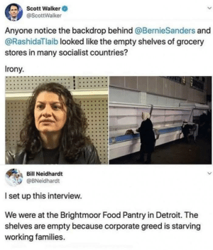 Detroit: Scott Walker O  @ScottWalker  Anyone notice the backdrop behind @BernieSanders and  @RashidaTlaib looked like the empty shelves of grocery  stores in many socialist countries?  Irony.  Bill Neidhardt  @BNeidhardt  I set up this interview.  We were at the Brightmoor Food Pantry in Detroit. The  shelves are empty because corporate greed is starving  working families.