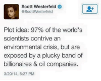 Memes, Band, and 🤖: Scott Westerfeld  @Scott Westerfeld  Plot idea: 97% of the world's  scientists contrive an  environmental crisis, but are  exposed by a plucky band of  billionaires & oil companies  3/20/14, 5:27 PM