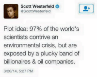 I like it. - yo_mamaz_favorite_admin_: Scott Westerfeld  @ScottWesterfeld  Plot idea: 97% of the world's  scientists contrive an  environmental crisis, but are  exposed by a plucky band of  billionaires & oil companies.  3/20/14, 5:27 PM I like it. - yo_mamaz_favorite_admin_
