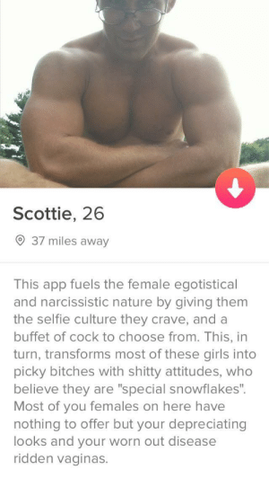 "Sounds like a winner: Scottie, 26  9 37 miles away  This app fuels the female egotistical  and narcissistic nature by giving them  the selfie culture they crave, and a  buffet of cock to choose from. This, in  turn, transforms most of these girls into  picky bitches with shitty attitudes, who  believe they are ""special snowflakes"".  Most of you females on here have  nothing to offer but your depreciating  looks and your worn out disease  ridden vaginas. Sounds like a winner"