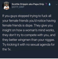 Dope, Friends, and Memes: Scottie Drippin aka Papa Drip  @DTP DRIP  d  If you guys stopped trying to fuck all  your female friends you'd notice having  female friends is dope. They give you  insight on how a woman's mind works,  they don't try to compete with you, and  they better wingmen than your niggas  Try kicking it with no sexual agenda for  the 1x Guys tag your female friend that always got your back, Ladies tag your guy friend that holds it down