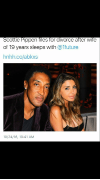Scottie don't be ashamed man. The future can be scary if you don't prepare for it. don't pick whores-wives on looks😂: Scottie Pippen files for diVorce after Wife  of 19 years sleeps with  @1future  hnhh.co/abkxs  10/24/16, 10:41 AM Scottie don't be ashamed man. The future can be scary if you don't prepare for it. don't pick whores-wives on looks😂