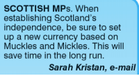 Memes, Mail, and Scotland: SCOTTISH MPs. When  establishing Scotland's  independence, be sure to set  up a new currency based on  Muckles and Mickles. This will  save time in the long run.  Sarah Kristan, e-mail
