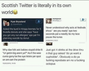 """Scottish twitter is on another level tho: Scottish Twitter is literally in its own  world  montytucx  Ryan Bryceland  RyonBryce  Asked the burd in Krispy kremes for 5  Nutella donuts and she says 'have  you got any nut allergies aye pal Im  planning suicide by donut  Never understood why acts at festivals  shout are you ready' aye two  seconds pal a needty tie my lace  pause the tunes  200/2015 10-5  Why dae folk ask babies stupid shitelit  """"Ur gettin big arent ye?"""" As if the wee  Just got 4 drinks at the drive thru  n that guy asked 'do ye want a  cunts gony be like aye Moira yer spot cupholder. Obviously a do ya  on am oan the protein  fucking reprobate am no a fucking  octopus  10/02/2010, 100 Scottish twitter is on another level tho"""