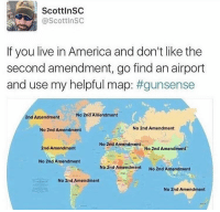 America, Memes, and Live: ScottlnSC  @ScottlnSC  If you live in America and don't like the  second amendment, go find an airport  and use my helpful map: #gunsense  No 2nd Amendment  2nd Amendment  No 2nd Amendment  No 2nd Amendment  No 2nd Amendment  2nd Amendment  No 2nd Amendment  No 2nd Amendment  No 2nd Amendment  No 2nd Amendment  No 2nd Amendment  No 2nd Amendment Merica.